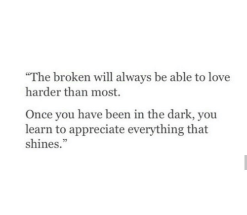 """Shines: """"The broken will always be able to love  harder than most.  Once you have been in the dark, you  learn to appreciate everything that  shines."""""""