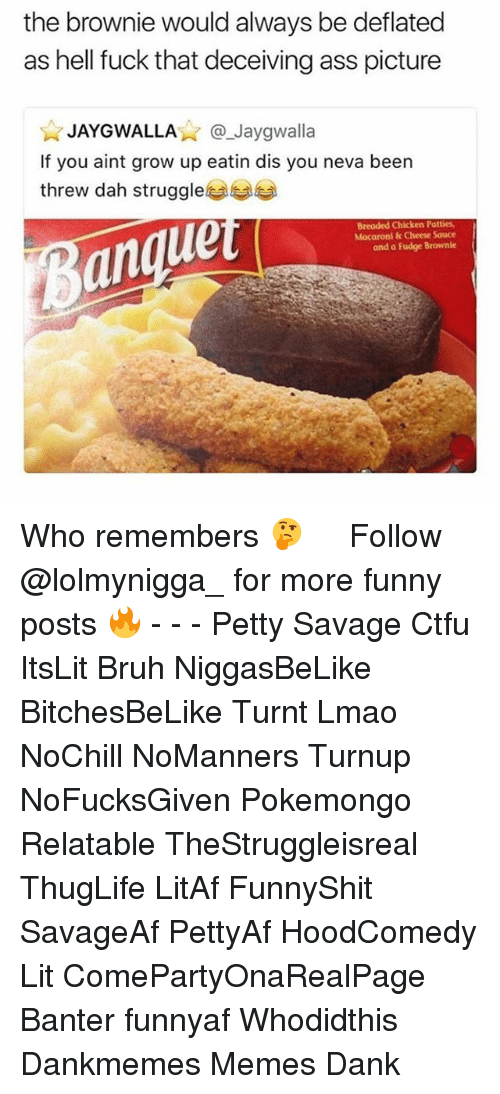 Ass, Bruh, and Ctfu: the brownie would always be deflated  as hell fuck that deceiving ass picture  JAYGWALLA@Jaygwalla  If you aint grow up eatin dis you neva been  threw dah struggle  an  ue  Breaded Chicken Patties,  Macaroni& Cheese Sauce  and a Fudge Brownie Who remembers 🤔 ‍ ‍ ⁶𓅓 ➫➫ Follow @lolmynigga_ for more funny posts 🔥 - - - Petty Savage Ctfu ItsLit Bruh NiggasBeLike BitchesBeLike Turnt Lmao NoChill NoManners Turnup NoFucksGiven Pokemongo Relatable TheStruggleisreal ThugLife LitAf FunnyShit SavageAf PettyAf HoodComedy Lit ComePartyOnaRealPage Banter funnyaf Whodidthis Dankmemes Memes Dank