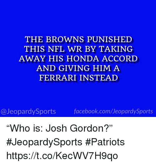 "Honda Accord: THE BROWNS PUNISHED  THIS NFL WR BY TAKING  AWAY HIS HONDA ACCORD  AND GIVING HIM A  FERRARI INSTEAD  @JeopardySportsfacebook.com/JeopardySports ""Who is: Josh Gordon?"" #JeopardySports #Patriots https://t.co/KecWV7H9qo"