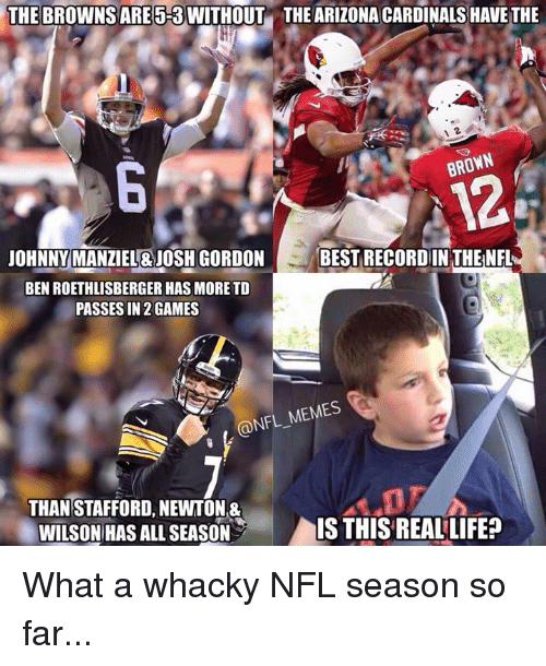 Arizona Cardinals, Ben Roethlisberger, and Johnny Manziel: THE BROWNSARE 5-3 WITHOUT THE ARIZONA CARDINALS HAVE THE  BROWN  JOHNNY MANZIEL&JOSH GORDON  BEST RECORDIN THENFL  BEN ROETHLISBERGER HAS MORE TD  PASSES IN 2 GAMES  @NFL MEMES  THAN STAFFORD, NEWTON&  WILSON HAS ALL SEASON  IS THIS REAL LIFE? What a whacky NFL season so far...