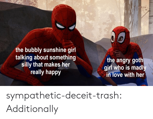 goth girl: the bubbly sunshine girl  talking about something  silly that makes her  really happy  the angry goth  girl who is madl  in love with her  0 sympathetic-deceit-trash:  Additionally
