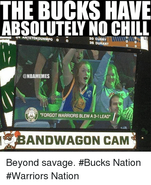 "Warriors Blew A 3 1 Lead: THE BUCKS HAVE  ABSOLUTELY NO CHILL  97 ANTETOKOUNMPO  30 CURRY  35 DURANT  00  @NBAMEMES  ""FORGOT WARRIORS BLEW A 3-1 LEAD""  P  BANDWAGON CAM  000  MO Beyond savage.  #Bucks Nation #Warriors Nation"