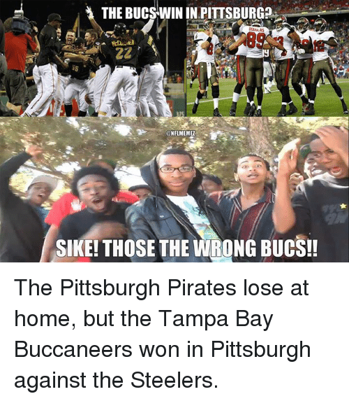 Nfl, Home, and Pirates: THE BUCSWIN IN PITTSBURG  ONFLMEMEI  SIKE! THOSE THE WRONG BUCS!! The Pittsburgh Pirates lose at home, but the Tampa Bay Buccaneers won in Pittsburgh against the Steelers.
