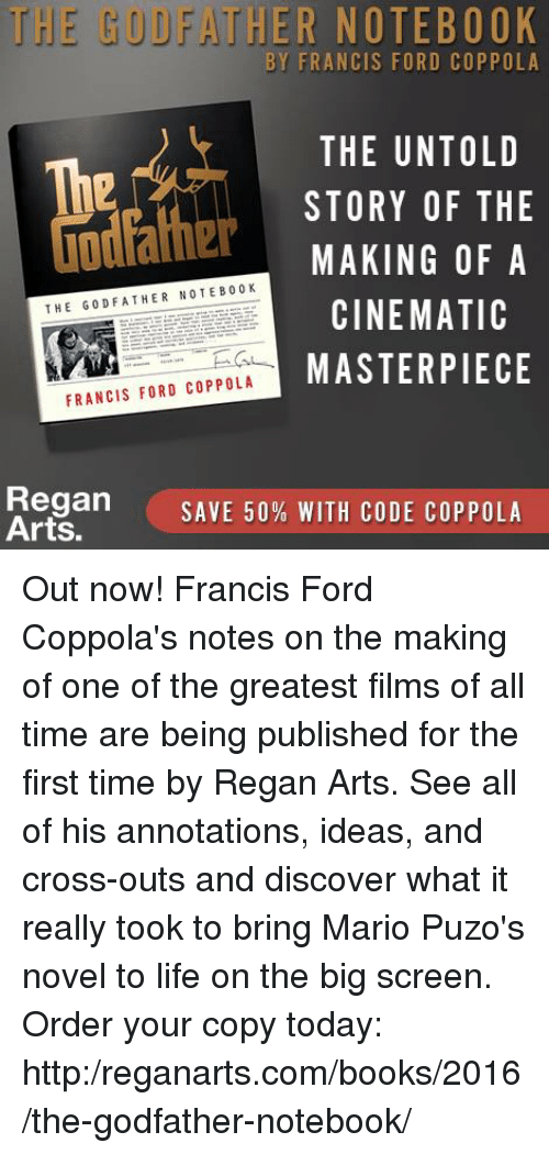 godfathers: THE BUD HER NOTEBOOK  BY FRANCIS FORD COPPOLA  THE UNTOLD  The  STORY OF THE  MAKING OF A  THE GOD FATHER NOTE B 00 K  CINEMATIC  MASTERPIECE  FRANCIS FORD COPPOLA  Regan  SAVE 50% WITH CODE COPPOLA  Arts. Out now! Francis Ford Coppola's notes on the making of one of the greatest films of all time are being published for the first time by Regan Arts. See all of his annotations, ideas, and cross-outs and discover what it really took to bring Mario Puzo's novel to life on the big screen. Order your copy today: http:/reganarts.com/books/2016/the-godfather-notebook/