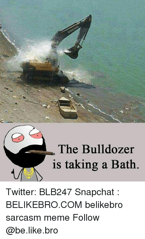 Be Like, Meme, and Memes: The Bulldozer  is taking a Bath Twitter: BLB247 Snapchat : BELIKEBRO.COM belikebro sarcasm meme Follow @be.like.bro