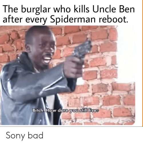 ReBoot: The burglar who kills Uncle Ben  after every Spiderman reboot.  Bitch How dare you still live Sony bad