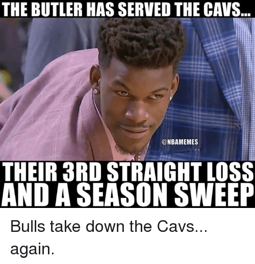 Cavs, Nba, and Bulls: THE BUTLER HAS SERVED THE CAVS...  @NBAMEMES  THEIR3RD STRAIGHT LOSS  AND A SEASON SWEEP Bulls take down the Cavs... again.
