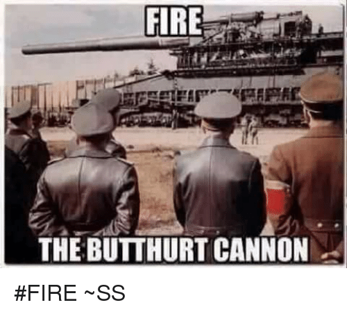 Butthurt, Fire, and Memes: THE BUTTHURT CANNON #FIRE  ~SS