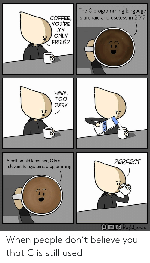 My Only: The C programming language  is archaic and useless in 2017  COFFEE,  YOU'RE  My  ONLY  FRIEND  HMM,  TOO  DARK  Albeit an old language, C is still  relevant for systems programming  PERFECT  P RaphComic When people don't believe you that C is still used