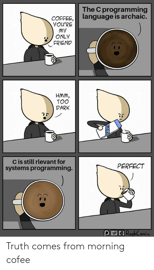 My Only: The C programming  language is archaic.  COFFEE,  YOU'RE  MY  ONLY  FRIEND  HMM,  TOO  DARK  Cis still rlevant for  systems programming.  PERFECT  POA RaphComic Truth comes from morning cofee