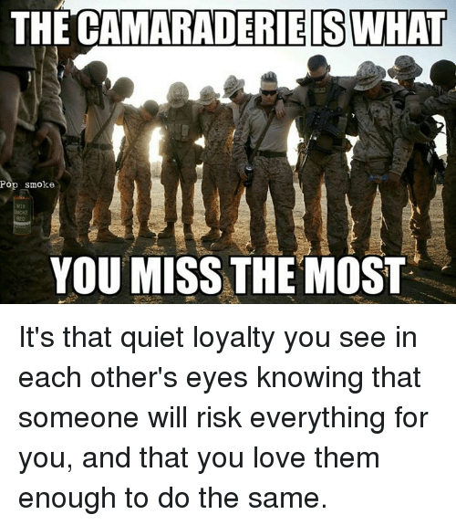 Military, Them, and Miss: THE CAMARADERIE IS WHAT  Pop smoke  YOU MISS THE MOST It's that quiet loyalty you see in each other's eyes knowing that someone will risk everything for you, and that you love them enough to do the same.