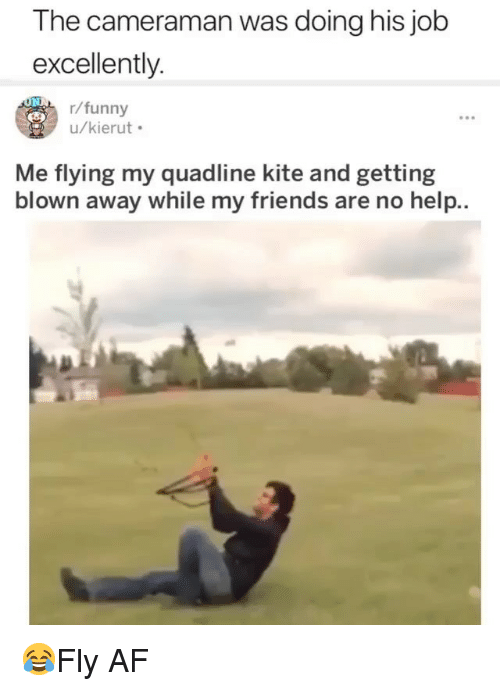 Af, Friends, and Funny: The cameraman was doing his job  excellently  r/funny  u/kierut  Me flying my quadline kite and getting  blown away while my friends are no help.. 😂Fly AF
