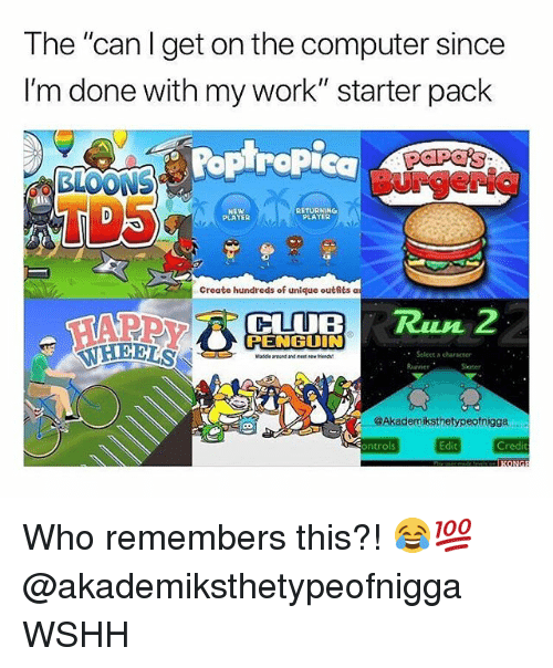 "Club, Memes, and Wshh: The ""can Iget on the computer since  I'm done with my work""starter pack  Poplropic  BurgeriG  TD5  NEW  PLAYER  RETURNING  PLAYER  Create hundreds of unique outfits a  CLUB R2  PENGUIN  Select a character  roand and neet Nu  좆좆  @Akademiksthetypeofnigga  Sontrols  Edit  Credit Who remembers this?! 😂💯 @akademiksthetypeofnigga WSHH"