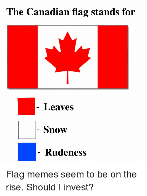 Memes, Snow, and Canadian: The Canadian flag stands for  Leaves  Snow  Rudeness