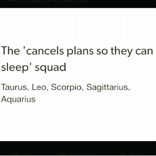 Sagittarius: The 'cancels plans so they can  sleep' squad  Taurus, Leo, Scorpio, Sagittarius,  Aquarius
