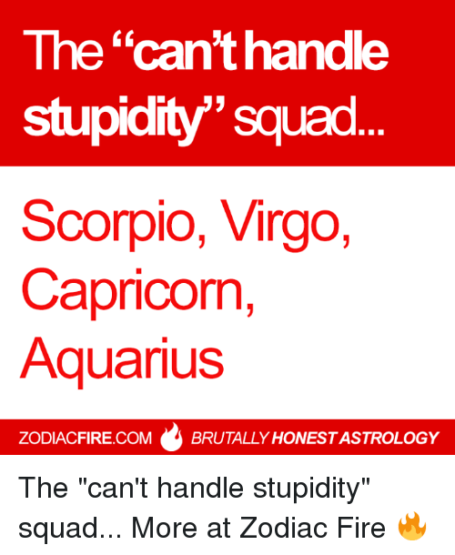 """Fire, Squad, and Aquarius: The """"can't handle  stupidity""""' squad  Scorpio, Virgo,  Capricon,  Aquarius  CK  ZODIACFIRE.COMBRUTALLY HONEST ASTROLOGY The """"can't handle stupidity"""" squad...  More at Zodiac Fire 🔥"""