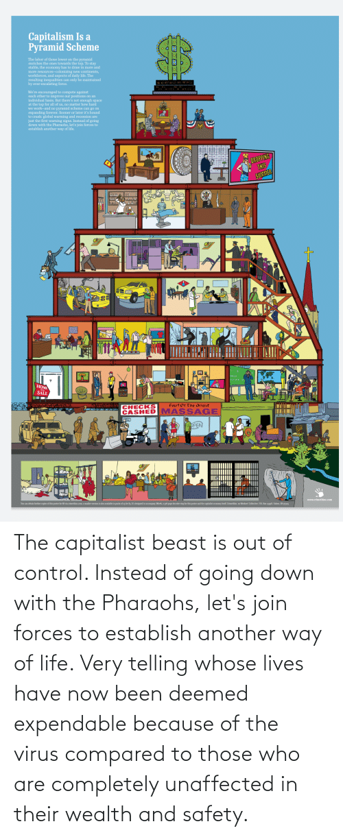 out of control: The capitalist beast is out of control. Instead of going down with the Pharaohs, let's join forces to establish another way of life. Very telling whose lives have now been deemed expendable because of the virus compared to those who are completely unaffected in their wealth and safety.