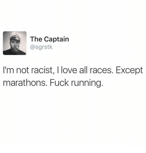 Funny: The Captain  asgrstk  I'm not racist, I love all races. Except  marathons. Fuck running