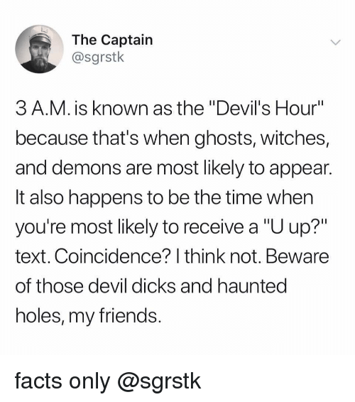 "I Think Not: The Captain  @sgrstk  3 A.M. is known as the ""Devil's Hour""  because that's when ghosts, witches,  and demons are most likely to appean  It also happens to be the time when  you're most likely to receive a ""U up?""  text. Coincidence? I think not. Beware  of those devil dicks and hauntec  holes, my friends facts only @sgrstk"