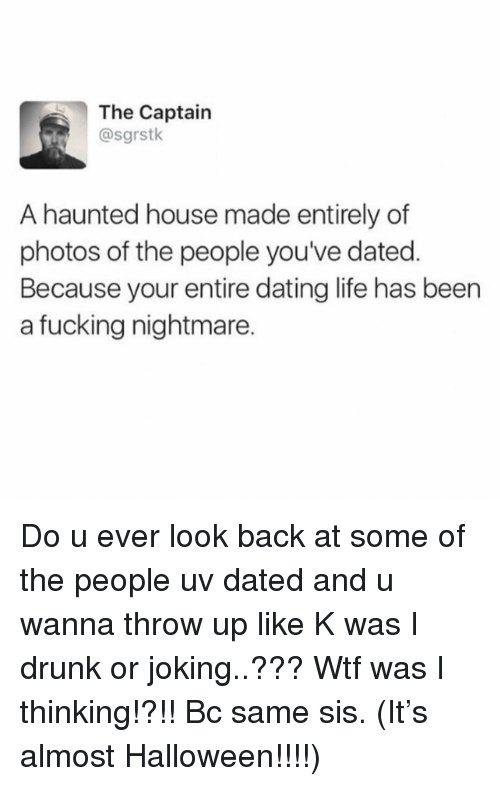 Dating Life: The Captain  @sgrstk  A haunted house made entirely of  photos of the people you've dated.  Because your entire dating life has been  a fucking nightmare. Do u ever look back at some of the people uv dated and u wanna throw up like K was I drunk or joking..??? Wtf was I thinking!?!! Bc same sis. (It's almost Halloween!!!!)