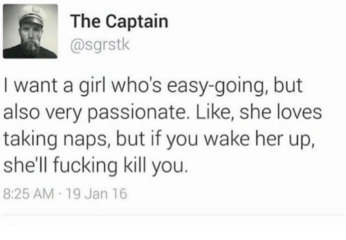Fucking, Memes, and Girl: The Captain  @sgrstk  I want a girl who's easy-going, but  also very passionate. Like, she loves  taking naps, but if you wake her up,  she'll fucking kill you.  8:25 AM 19 Jan 16