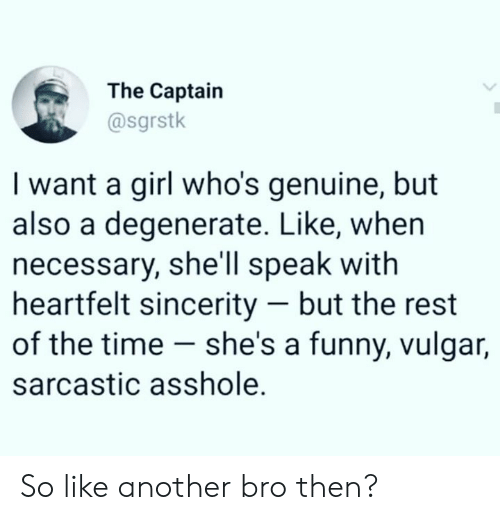 sarcastic: The Captain  @sgrstk  I want a girl who's genuine, but  also a degenerate. Like, whern  necessary, she'll speak with  heartfelt sincerity - but the rest  of the time - she's a funny, vulgar,  sarcastic asshole. So like another bro then?