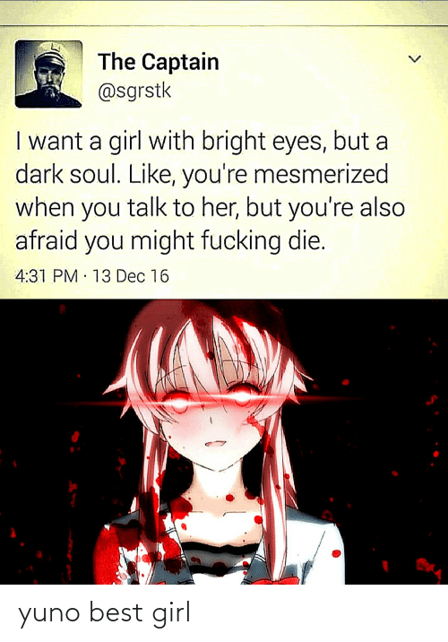 bright eyes: The Captain  @sgrstk  I want a girl with bright eyes, but a  dark soul. Like, you're mesmerized  when you talk to her, but you're also  afraid you might fucking die.  4:31 PM 13 Dec 16  <> yuno best girl