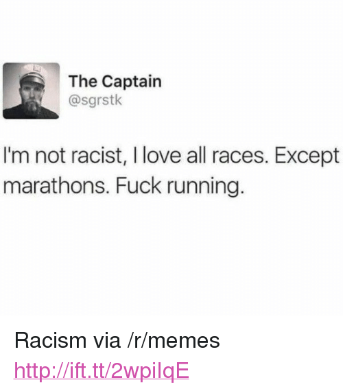 "Love, Memes, and Racism: The Captain  @sgrstk  I'm not racist, I love all races. Except  marathons. Fuck running. <p>Racism via /r/memes <a href=""http://ift.tt/2wpiIqE"">http://ift.tt/2wpiIqE</a></p>"