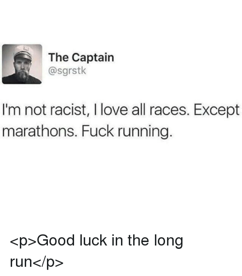 Love, Run, and Fuck: The Captain  @sgrstk  I'm not racist, I love all races. Except  marathons. Fuck running. <p>Good luck in the long run</p>