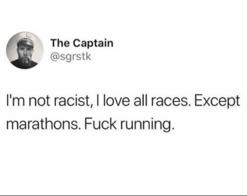 races: The Captain  @sgrstk  I'm not racist, I love all races. Except  marathons. Fuck running.