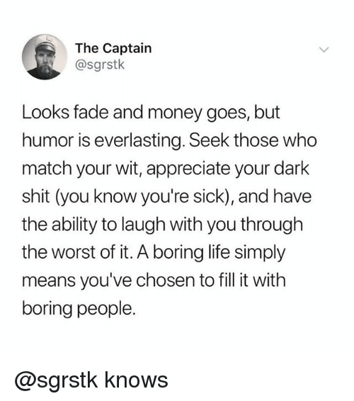 Funny, Life, and Memes: The Captain  @sgrstk  Looks fade and money goes, but  humor is everlasting. Seek those who  match your wit, appreciate your dark  shit (you know you're sick), and have  the ability to laugh with you through  the worst of it. A boring life simply  means you've chosen to fill it with  boring people. @sgrstk knows