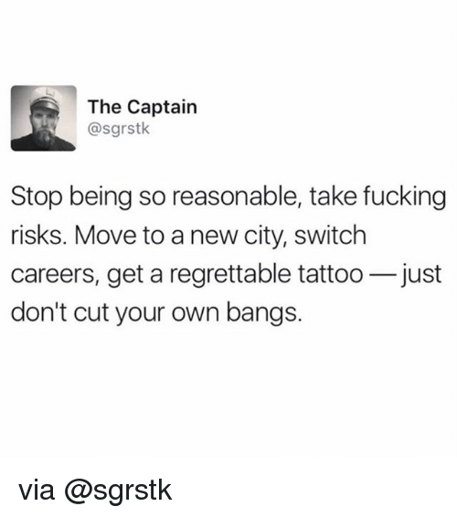 Regrettable: The Captain  @sgrstk  Stop being so reasonable, take fucking  risks. Move to a new city, switch  careers, get a regrettable tattoo-just  don't cut your own bangs. via @sgrstk