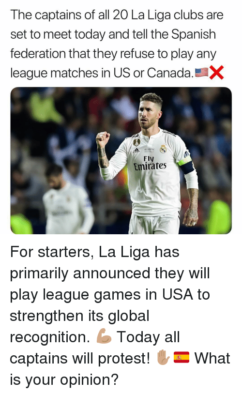 federation: The captains of all 20 La Liga clubs are  set to meet today and tell the Spanish  federation that they refuse to play any  league matches in US or Canada  Fly  Emirates For starters, La Liga has primarily announced they will play league games in USA to strengthen its global recognition. 💪🏽 Today all captains will protest! ✋🏽🇪🇸 What is your opinion?
