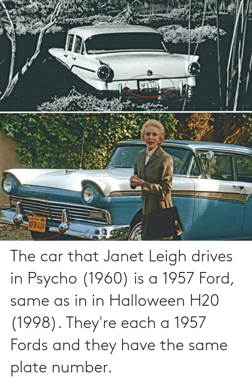 Fords: The car that Janet Leigh drives in Psycho (1960) is a 1957 Ford, same as in in Halloween H20 (1998). They're each a 1957 Fords and they have the same plate number.