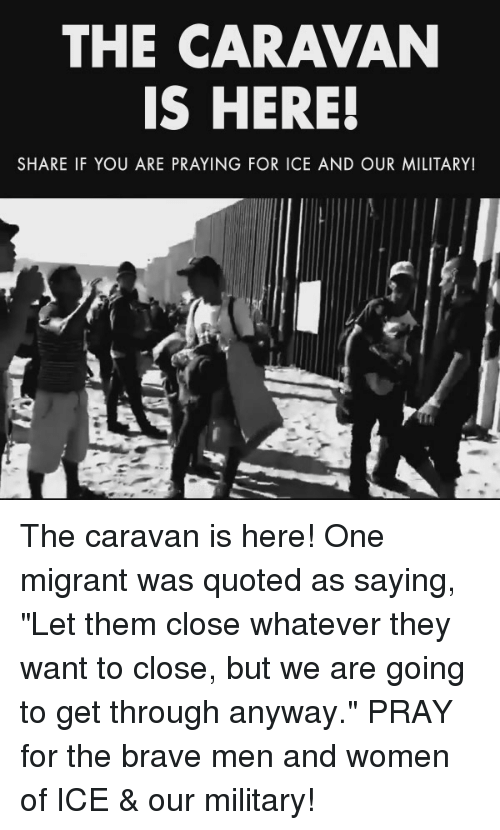 "quoted: THE CARAVAN  IS HERE!  SHARE IF YOU ARE PRAYING FOR ICE AND OUR MILITARY! The caravan is here! One migrant was quoted as saying, ""Let them close whatever they want to close, but we are going to get through anyway.""  PRAY for the brave men and women of ICE & our military!"
