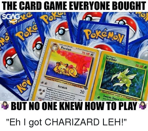"charizard: THE CARD GAME EVERYONE BOUGHT  Persian  70 HP  Scyther  Scratch  BUT NO ONE KNEW HOW TO PLAY ""Eh I got CHARIZARD LEH!"""