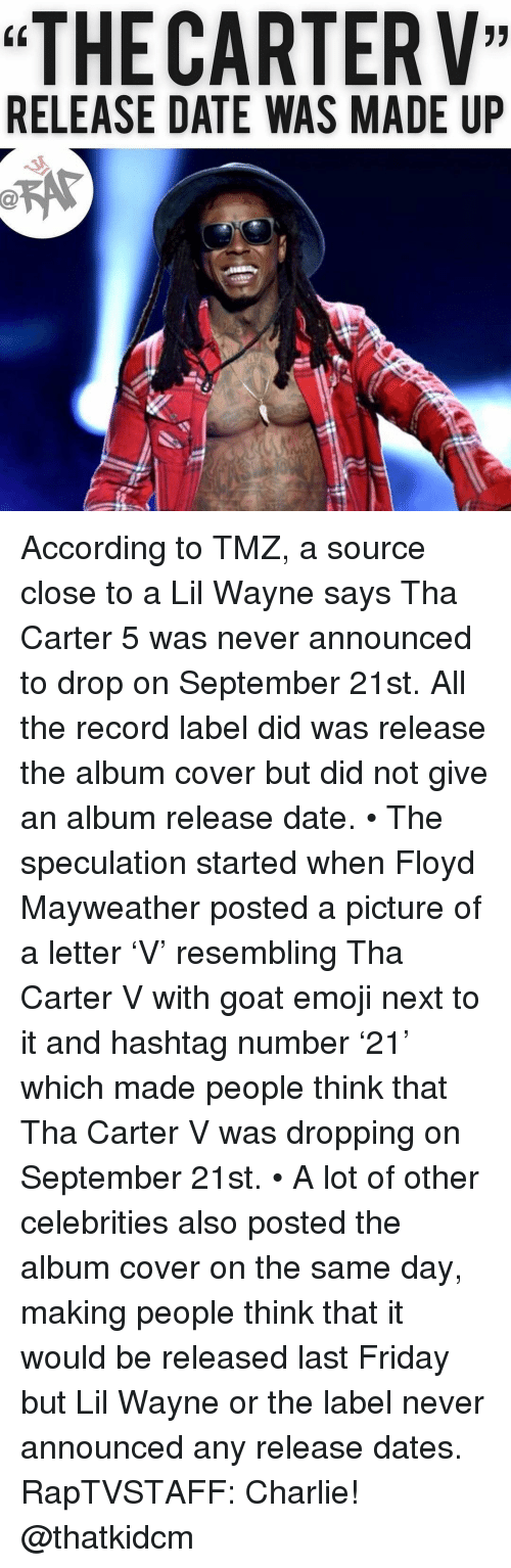 "release date: ""THE CARTERV""  RELEASE DATE WAS MADE UP According to TMZ, a source close to a Lil Wayne says Tha Carter 5 was never announced to drop on September 21st. All the record label did was release the album cover but did not give an album release date. • The speculation started when Floyd Mayweather posted a picture of a letter 'V' resembling Tha Carter V with goat emoji next to it and hashtag number '21' which made people think that Tha Carter V was dropping on September 21st. • A lot of other celebrities also posted the album cover on the same day, making people think that it would be released last Friday but Lil Wayne or the label never announced any release dates. RapTVSTAFF: Charlie! @thatkidcm"