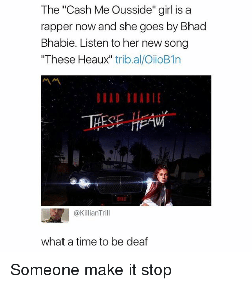 """Cash Me: The """"Cash Me Ousside"""" girl is a  rapper now and she goes by Bhad  Bhabie. Listen to her new song  These Heaux"""" trib.al/OiioB1n  EAW  @KillianTrill  what a time to be deaf Someone make it stop"""