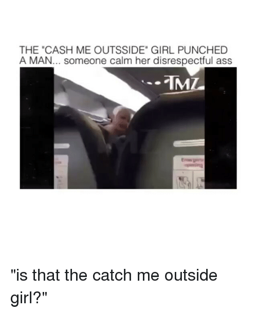 """Catch Me Outside Girl: THE """"CASH ME OUTSSIDE"""" GIRL PUNCHED  A MAN... someone calm her disrespectful ass  TML """"is that the catch me outside girl?"""""""
