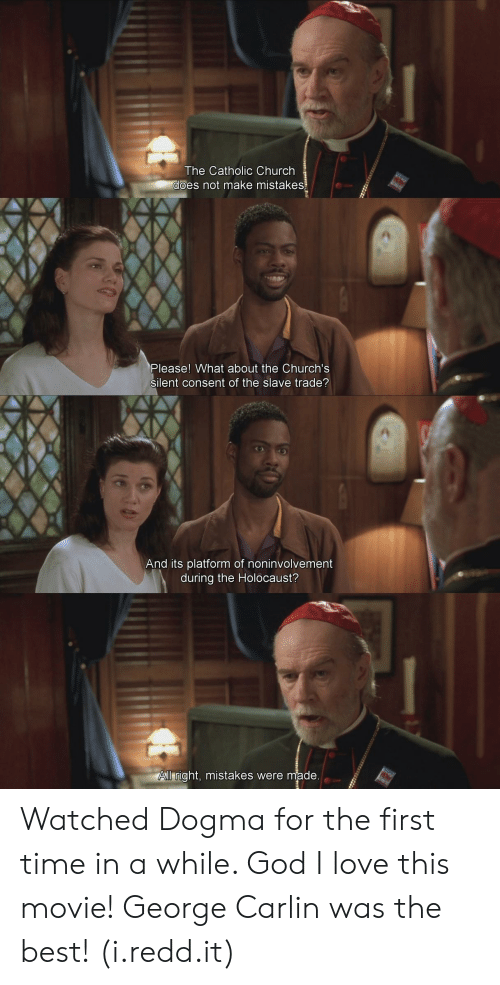 slave trade: The Catholic Church  es not make mistakes  Please! What about the Church's  silent consent of the slave trade?  And its platform of noninvolvement  during the Holocaust?  ll right, mistakes were made Watched Dogma for the first time in a while. God I love this movie! George Carlin was the best! (i.redd.it)