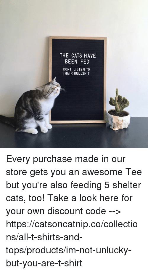 Cats, Memes, and Awesome: THE CATS HAVE  BEEN FED  DONT LISTEN TO  THEIR BULLSHIT Every purchase made in our store gets you an awesome Tee but you're also feeding 5 shelter cats, too! Take a look here for your own discount code --> https://catsoncatnip.co/collections/all-t-shirts-and-tops/products/im-not-unlucky-but-you-are-t-shirt