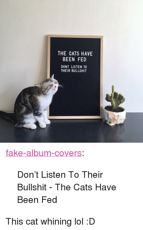 """Cats, Fake, and Lol: THE CATS HAVE  BEEN FED  DONT LISTEN TO  THEIR BULLSHIT <p><a href=""""https://fake-album-covers.tumblr.com/post/172683174801/dont-listen-to-their-bullshit-the-cats-have"""" class=""""tumblr_blog"""">fake-album-covers</a>:</p> <blockquote><p>Don't Listen To Their Bullshit - The Cats Have Been Fed</p></blockquote> <p>This cat whining lol :D</p>"""
