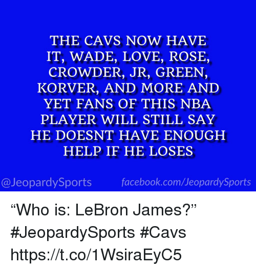"Cavs, Facebook, and LeBron James: THE CAVS NOW HAVE  IT, WADE, LOVE, ROSE,  CROWDER, JR, GREEN,  KORVER, AND MORE AND  YET FANS OF THIS NBA  PLAYER WILL STILL SAY  HE DOESNT HAVE ENOUGH  HELP IF HE LOSES  @JeopardySports facebook.com/JeopardySports ""Who is: LeBron James?"" #JeopardySports #Cavs https://t.co/1WsiraEyC5"
