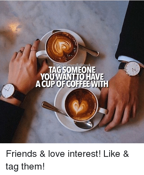 Memes, Coffee, and Tag Someone: The Centlemenskulebook  TAG SOMEONE  YOU WANTTO HAVE  A CUP OF COFFEE WITH Friends & love interest! Like & tag them!