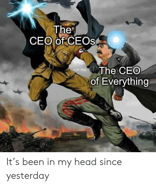 Head, Been, and Ceo: The  CEO of CEOS  The CEO  of Everything  WDBigs It's been in my head since yesterday