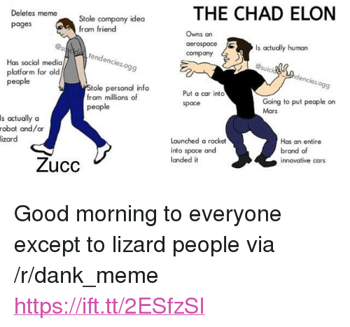 """Cars, Dank, and Meme: THE CHAD ELON  Deletes meme  Stole company idea  from friend  pages  Owns an  Is actually human  tendenc  company  Has social media  platform for old  people  ies.ogg  tole personal info  from millions of  people  9  Put a car into  space  Going to put people on  Mars  s actually oa  robot and/or  Launched a rocket  into space and  landed it  izar  Has an entire  brand of  innovative cars  Zucc <p>Good morning to everyone except to lizard people via /r/dank_meme <a href=""""https://ift.tt/2ESfzSI"""">https://ift.tt/2ESfzSI</a></p>"""