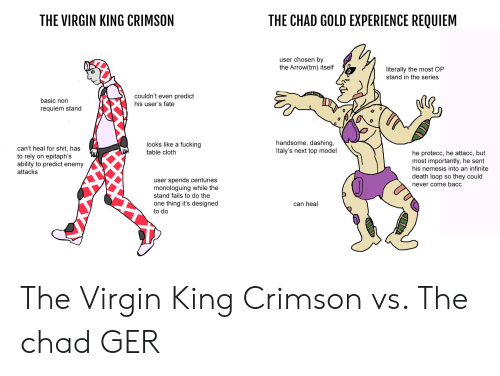next top model: THE CHAD GOLD EXPERIENCE REQUIEM  THE VIRGIN KING CRIMSON  user chosen by  the Arrow(tm) itself  literally the most OP  stand in the series  couldn't even predict  his user's fate  basic non  requiem stand  handsome, dashing,  Italy's next top model  looks like a fucking  can't heal for shit, has  to rely  ability to predict enemy  table cloth  he protecc, he attacc, but  most importantly, he sent  his nemesis into an infinite  epitaph's  on  attacks  death loop so they could  user spends centuries  monologuing while the  stand fails to do the  never come bacc  thing it's designed  can heal  one  to do The Virgin King Crimson vs. The chad GER
