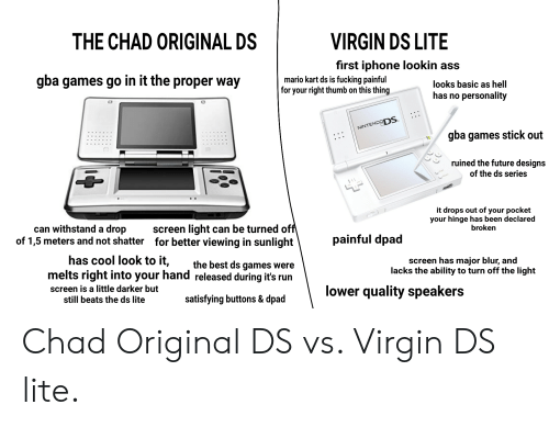 ds lite: THE CHAD ORIGINAL DS  VIRGIN DS LITE  first iphone lookin ass  gba games go in it the proper way  mario kart ds is fucking painful  for your right thumb on this thing  looks basic as hell  has no personality  NINTENDODS  gba games stick out  ruined the future designs  of the ds series  it drops out of  your hinge has been declared  your pocket  screen light can be turned off  for better viewing in sunlight  broken  can withstand a drop  of 1,5 meters and not shatter  painful dpad  has cool look to it,  melts right into your hand released during it's run  screen has major blur, and  lacks the ability to turn off the light  the best ds games were  screen is a little darker but  still beats the ds lite  lower quality speakers  satisfying buttons & dpad Chad Original DS vs. Virgin DS lite.