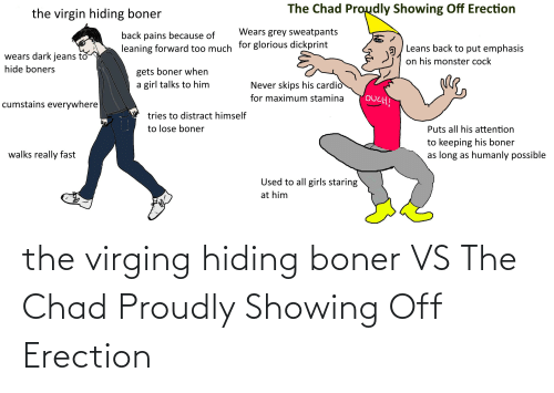 Grey Sweatpants: The Chad Proudly Showing Off Erection  the virgin hiding boner  Wears grey sweatpants  back pains because of  Leans back to put emphasis  leaning forward too much tor glorious dickprint  wears dark jeans to  on his monster cock  hide boners  gets boner when  a girl talks to him  Never skips his cardio  OUCH!  for maximum stamina  cumstains everywhere  tries to distract himself  to lose boner  Puts all his attention  to keeping his boner  as long as humanly possible  walks really fast  Used to all girls staring  at him the virging hiding boner VS The Chad Proudly Showing Off Erection