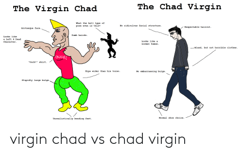 """left 4 dead: The Chad Virgin  The Virgin Chad  What the hell type of  No ridiculous facial structure.  pose even is this?  - Respectable haircut.  Grotesque face.  Dumb hairdo.  Looks like  a Left 4 Dead  Looks like a  Character.  normal human.  -Bland, but not horrible clothes.  OUCH!  """"Ouch!"""" shirt.  No embarrassing bulge.  Hips wider than his torso.  Stupidly large bulge.  Normal shoe choice.  Unrealistically bending feet. virgin chad vs chad virgin"""